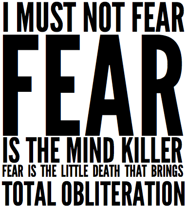 FEAR IS THE MIND KILLER FEAR IS THE LITTLE DEATH THAT BRINGS TOTAL OBLITERATION